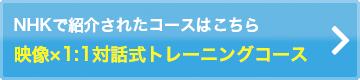 NHKで紹介されたコースはこちら 映像×1:1対話式トレーニングコース