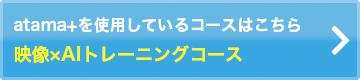 atama+を使用しているコースはこちら 映像×AIトレーニングコース