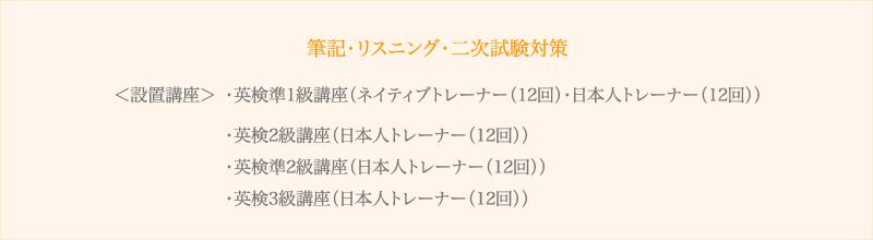 <設置講座> ・英検準1級講座(ネイティブトレーナー(12回)・日本人トレーナー(12回)) ・英検2級講座(日本人トレーナー(12回)) ・英検準2級講座(日本人トレーナー(12回)) ・英検3級講座(日本人トレーナー(12回))